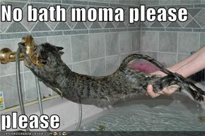 No bath moma please  please