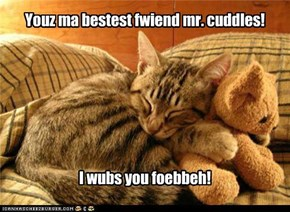 Youz ma bestest fwiend mr. cuddles!        I wubs you foebbeh!