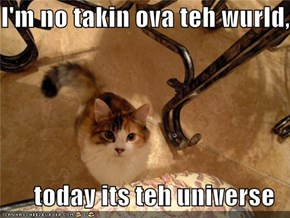 I'm no takin ova teh wurld,  today its teh universe