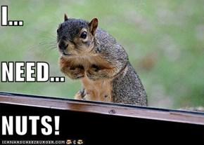 I...  NEED... NUTS!