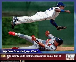 Update from Wrigley Field - Anti-gravity units malfunction during game; film at 10