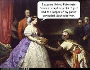 I assume United Potentate Service accepts checks. I just had the keeper of my purse beheaded. Such a bother.