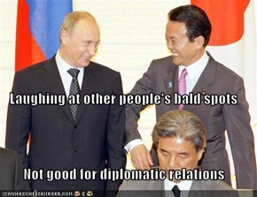 Laughing at other people's bald spots Not good for diplomatic relations