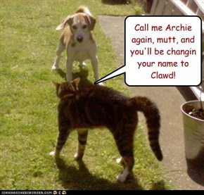Call me Archie again, mutt, and you'll be changin your name to Clawd!