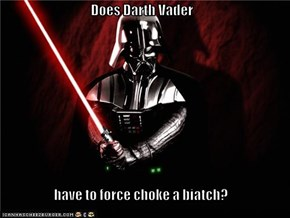 Does Darth Vader  have to force choke a biatch?