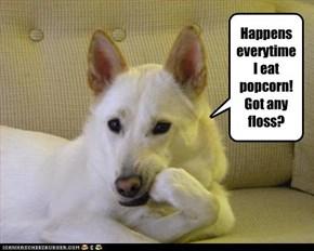Happens everytime I eat popcorn!  Got any floss?