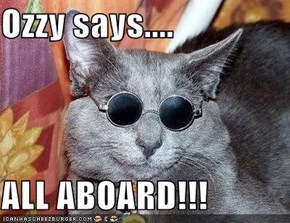 Ozzy says....  ALL ABOARD!!!