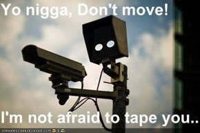 Yo nigga, Don't move!  I'm not afraid to tape you..
