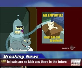 Breaking News - lol cats are so kick ass there in the future