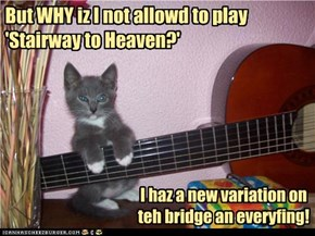But WHY iz I not allowd to play 'Stairway to Heaven?'