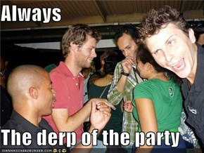 Always  The derp of the party