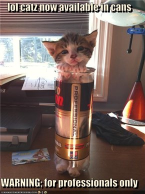 lol catz now available in cans  WARNING; for professionals only
