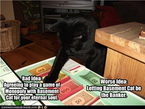 Bad Idea: Agreeing to play a game of Monopoly with Basement Cat for your eternal soul.