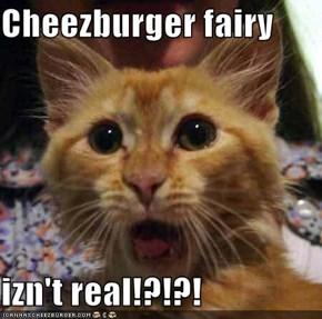 Cheezburger fairy  izn't real!?!?!