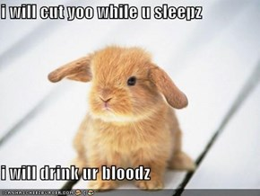 i will cut yoo while u sleepz  i will drink ur bloodz
