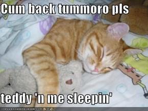 Cum back tummoro pls  teddy 'n me sleepin'