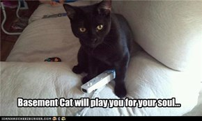 Basement Cat will play you for your soul...
