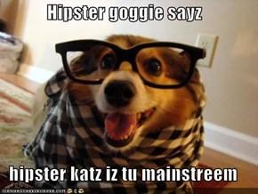 Hipster goggie sayz  hipster katz iz tu mainstreem