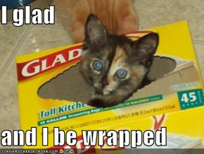 I glad  and I be wrapped