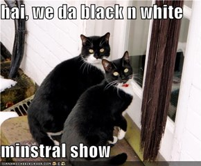 hai, we da black n white  minstral show