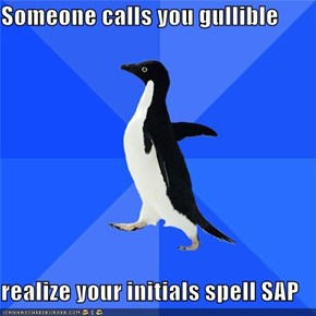 Someone calls you gullible  realize your initials spell SAP