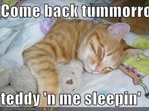 Come back tummorro pls  teddy 'n me sleepin'