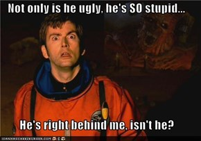 Not only is he ugly, he's SO stupid...  He's right behind me, isn't he?