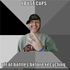 I BUST CAPS  off of bottles before recycling