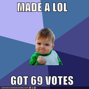 MADE A LOL  GOT 69 VOTES