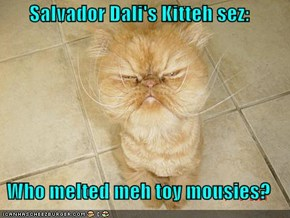 Salvador Dali's Kitteh sez:  Who melted meh toy mousies?