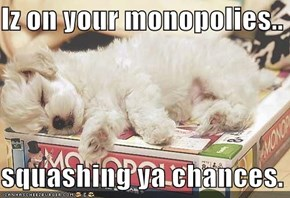 Iz on your monopolies..  squashing ya chances.
