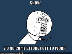 SNOW  Y U NO COME BEFORE I GET TO WORK