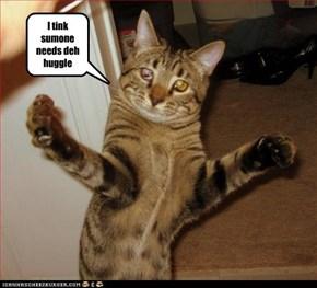 I Tinks Sumone Needs Deh Huggle