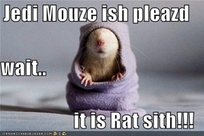 Jedi Mouze ish pleazd wait.. it is Rat sith!!!