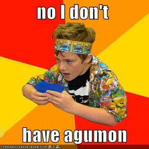 no I don't        have agumon