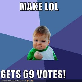MAKE LOL  GETS 69 VOTES!