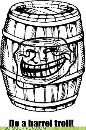 Do a barrel troll!
