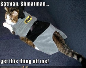 Batman, Shmatman...  get this thing off me!