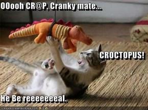 OOooh CR@P, Cranky mate... CROCTOPUS! He Be reeeeeeeal.