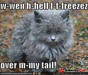 w-wen h-hell f-f-freezez   over m-my tail!