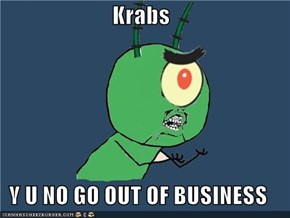 Krabs  Y U NO GO OUT OF BUSINESS