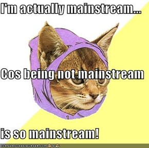 I'm actually mainstream... Cos being not mainstream is so mainstream!