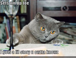 Sets um Up Joe  I gots a lil story u owtta knowz