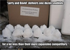 *Larry and David* delivers one dozen snoblols            for a lot less than their more expensive competitors.