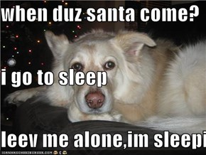 when duz santa come? i go to sleep leev me alone,im sleepin
