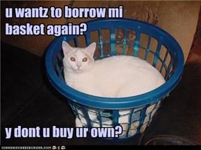 u wantz to borrow mi  basket again?      y dont u buy ur own?