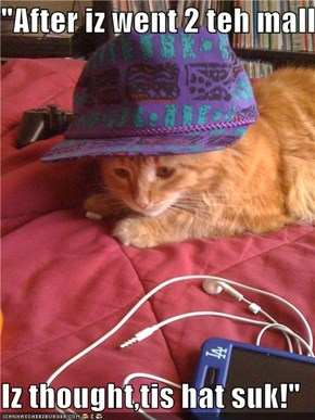 """After iz went 2 teh mall,  Iz thought,tis hat suk!"""