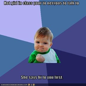 Hot girl in class your to nervous to talk to  She says hi to you first.
