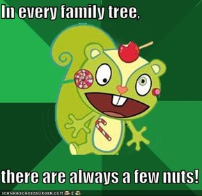 In every family tree,  there are always a few nuts!