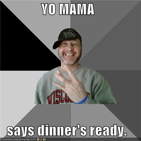 YO MAMA  says dinner's ready.